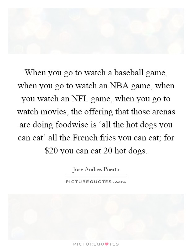 When you go to watch a baseball game, when you go to watch an NBA game, when you watch an NFL game, when you go to watch movies, the offering that those arenas are doing foodwise is 'all the hot dogs you can eat' all the French fries you can eat; for $20 you can eat 20 hot dogs Picture Quote #1