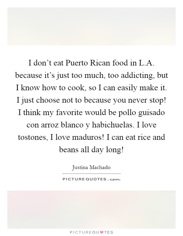 I don't eat Puerto Rican food in L.A. because it's just too much, too addicting, but I know how to cook, so I can easily make it. I just choose not to because you never stop! I think my favorite would be pollo guisado con arroz blanco y habichuelas. I love tostones, I love maduros! I can eat rice and beans all day long! Picture Quote #1