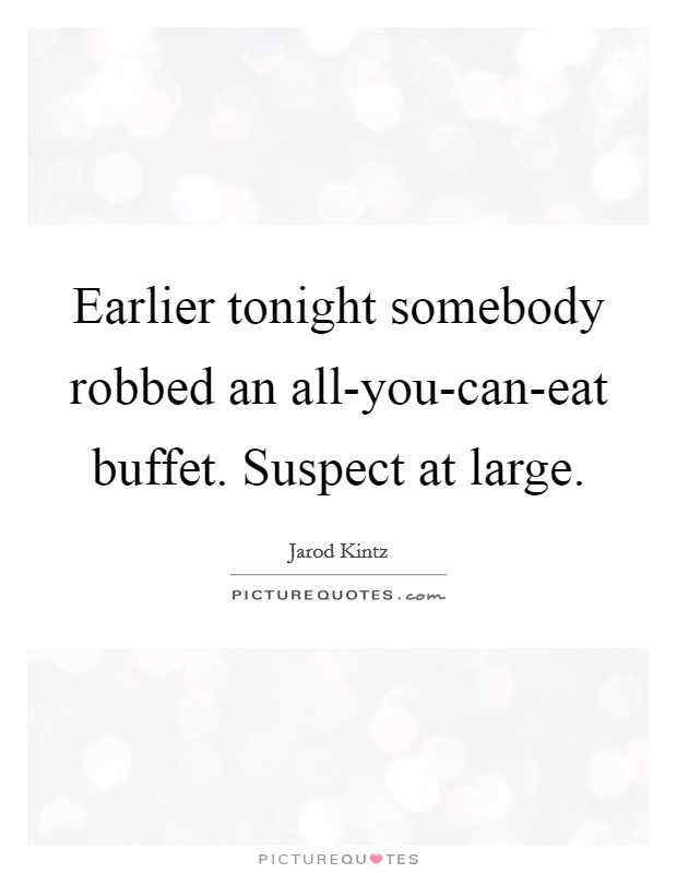 Earlier tonight somebody robbed an all-you-can-eat buffet. Suspect at large Picture Quote #1