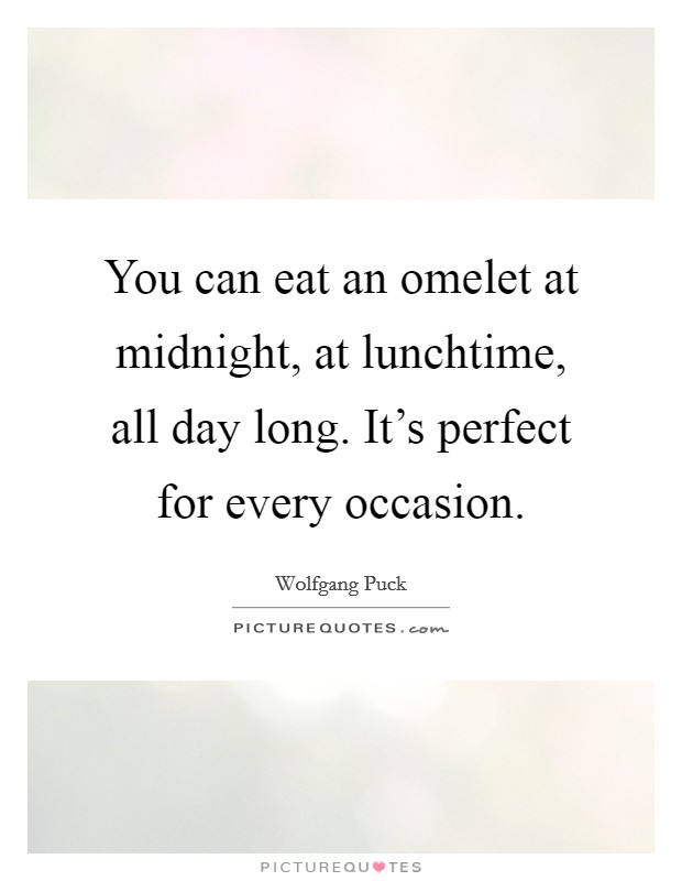 You can eat an omelet at midnight, at lunchtime, all day long. It's perfect for every occasion Picture Quote #1