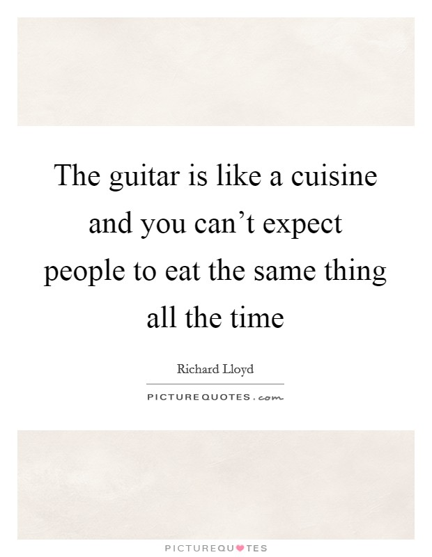 The guitar is like a cuisine and you can't expect people to eat the same thing all the time Picture Quote #1