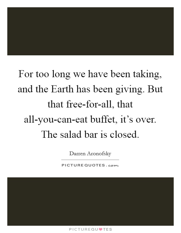 For too long we have been taking, and the Earth has been giving. But that free-for-all, that all-you-can-eat buffet, it's over. The salad bar is closed Picture Quote #1