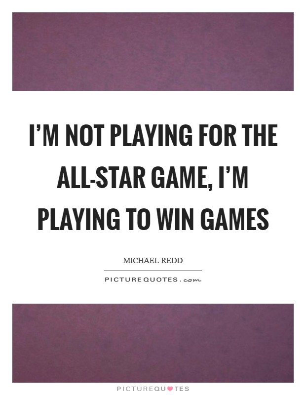 I'm not playing for the All-Star Game, I'm playing to win games Picture Quote #1