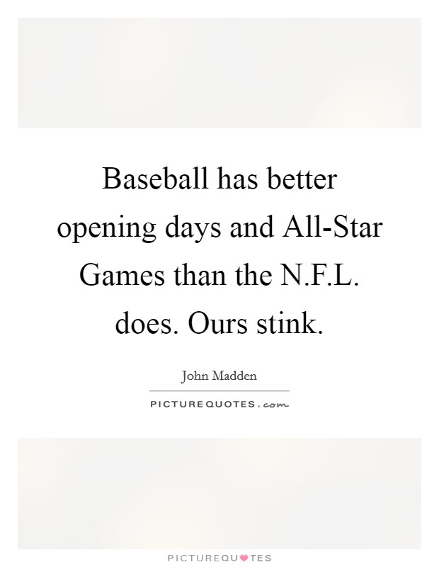 Baseball has better opening days and All-Star Games than the N.F.L. does. Ours stink Picture Quote #1