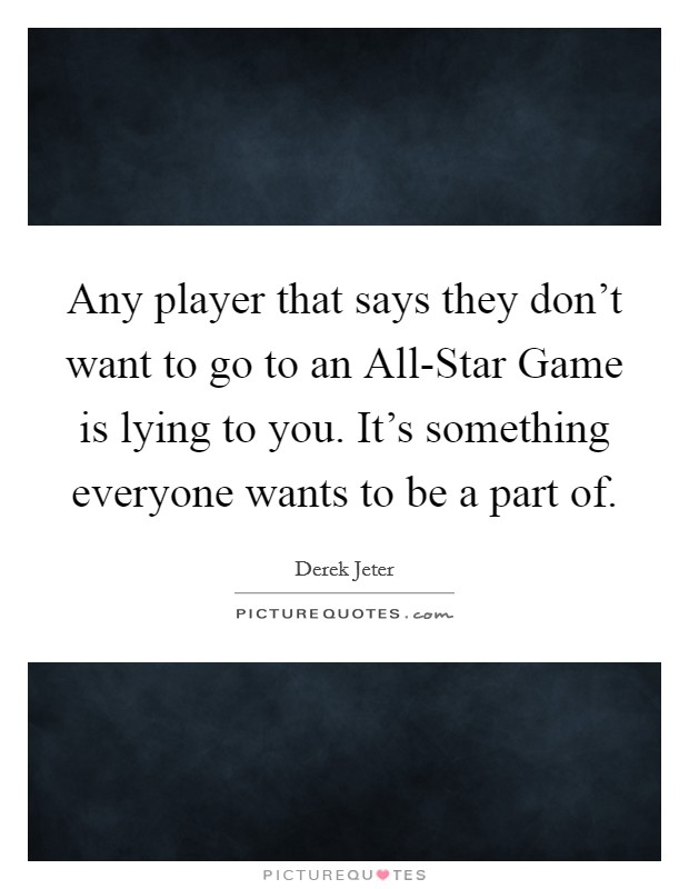 Any player that says they don't want to go to an All-Star Game is lying to you. It's something everyone wants to be a part of Picture Quote #1