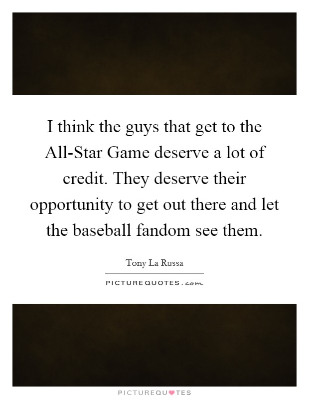 I think the guys that get to the All-Star Game deserve a lot of credit. They deserve their opportunity to get out there and let the baseball fandom see them Picture Quote #1
