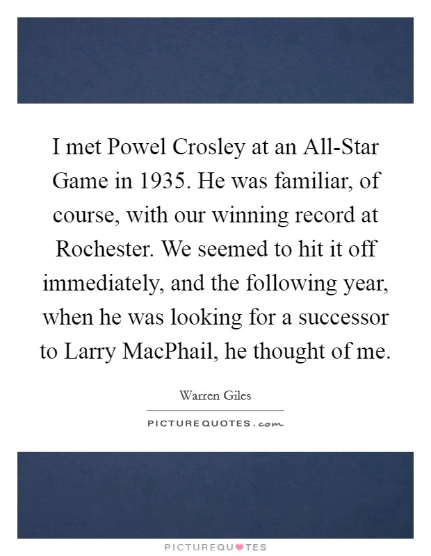 I met Powel Crosley at an All-Star Game in 1935. He was familiar, of course, with our winning record at Rochester. We seemed to hit it off immediately, and the following year, when he was looking for a successor to Larry MacPhail, he thought of me Picture Quote #1