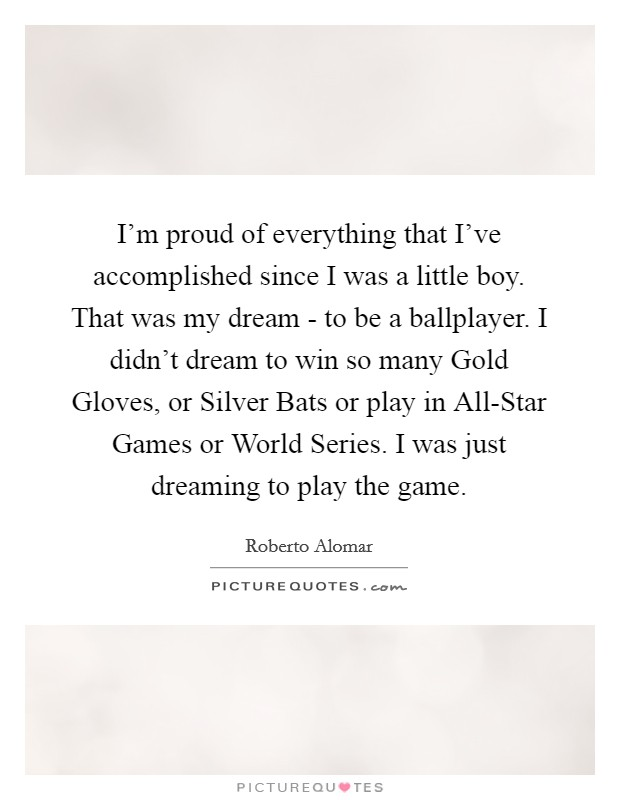 I'm proud of everything that I've accomplished since I was a little boy. That was my dream - to be a ballplayer. I didn't dream to win so many Gold Gloves, or Silver Bats or play in All-Star Games or World Series. I was just dreaming to play the game Picture Quote #1