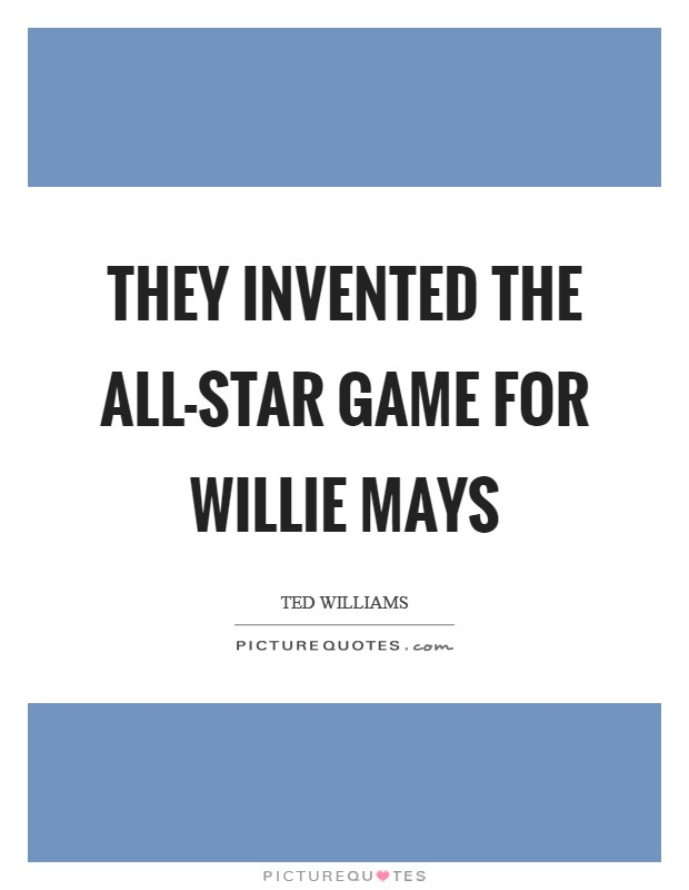 They invented the All-Star game for Willie Mays Picture Quote #1