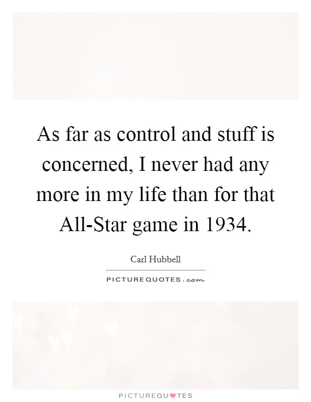 As far as control and stuff is concerned, I never had any more in my life than for that All-Star game in 1934 Picture Quote #1