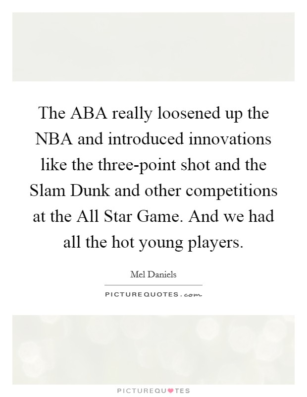 The ABA really loosened up the NBA and introduced innovations like the three-point shot and the Slam Dunk and other competitions at the All Star Game. And we had all the hot young players Picture Quote #1