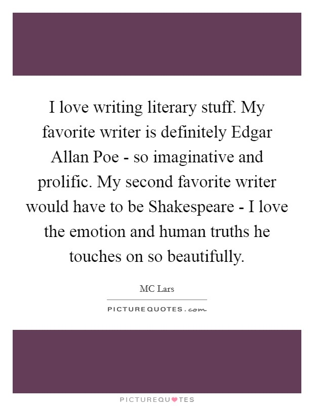I love writing literary stuff. My favorite writer is definitely Edgar Allan Poe - so imaginative and prolific. My second favorite writer would have to be Shakespeare - I love the emotion and human truths he touches on so beautifully Picture Quote #1
