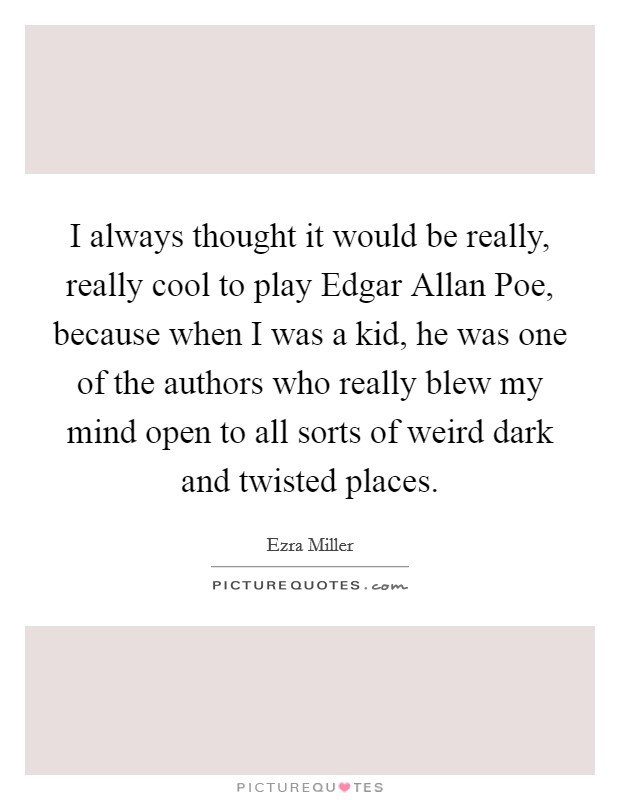 I always thought it would be really, really cool to play Edgar Allan Poe, because when I was a kid, he was one of the authors who really blew my mind open to all sorts of weird dark and twisted places Picture Quote #1