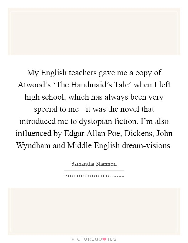 My English teachers gave me a copy of Atwood's 'The Handmaid's Tale' when I left high school, which has always been very special to me - it was the novel that introduced me to dystopian fiction. I'm also influenced by Edgar Allan Poe, Dickens, John Wyndham and Middle English dream-visions Picture Quote #1