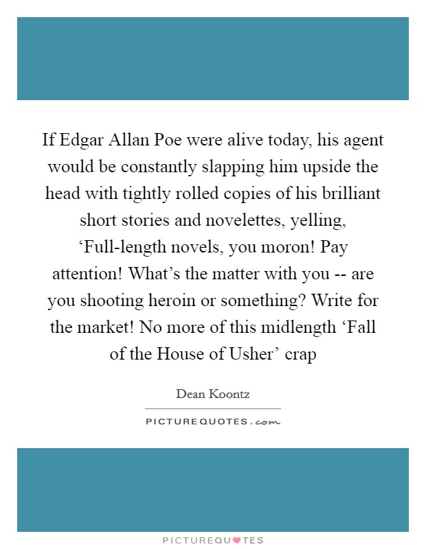 If Edgar Allan Poe were alive today, his agent would be constantly slapping him upside the head with tightly rolled copies of his brilliant short stories and novelettes, yelling, 'Full-length novels, you moron! Pay attention! What's the matter with you -- are you shooting heroin or something? Write for the market! No more of this midlength 'Fall of the House of Usher' crap Picture Quote #1