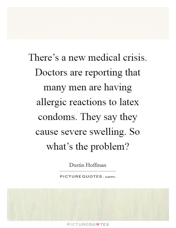 There's a new medical crisis. Doctors are reporting that many men are having allergic reactions to latex condoms. They say they cause severe swelling. So what's the problem? Picture Quote #1