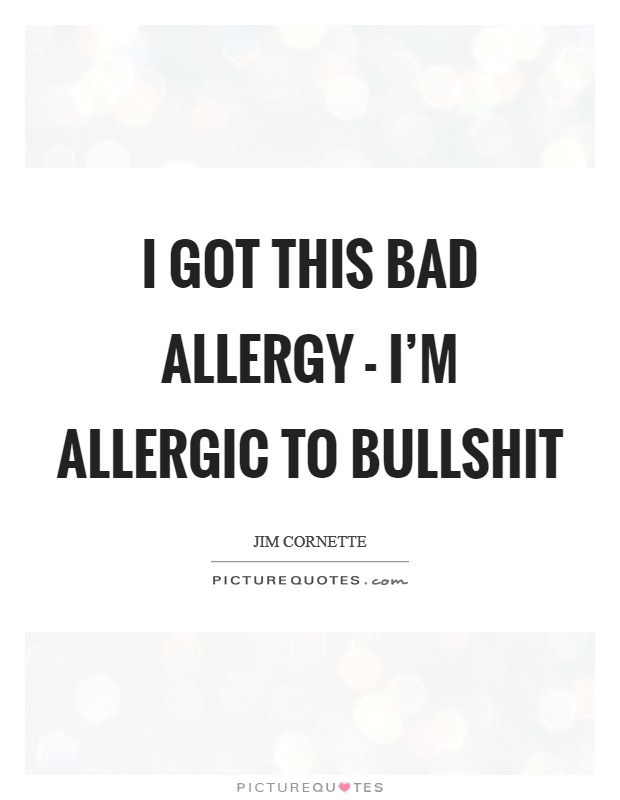 I got this bad allergy - I'm allergic to bullshit Picture Quote #1