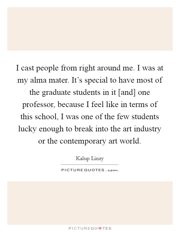 I cast people from right around me. I was at my alma mater. It's special to have most of the graduate students in it [and] one professor, because I feel like in terms of this school, I was one of the few students lucky enough to break into the art industry or the contemporary art world Picture Quote #1
