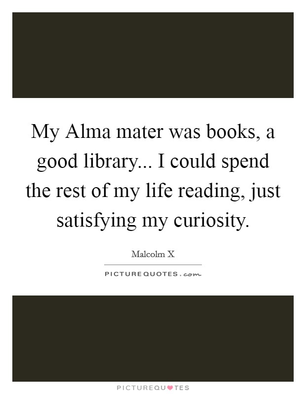 My Alma mater was books, a good library... I could spend the rest of my life reading, just satisfying my curiosity Picture Quote #1