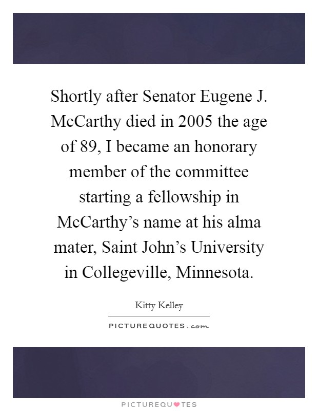 Shortly after Senator Eugene J. McCarthy died in 2005 the age of 89, I became an honorary member of the committee starting a fellowship in McCarthy's name at his alma mater, Saint John's University in Collegeville, Minnesota Picture Quote #1