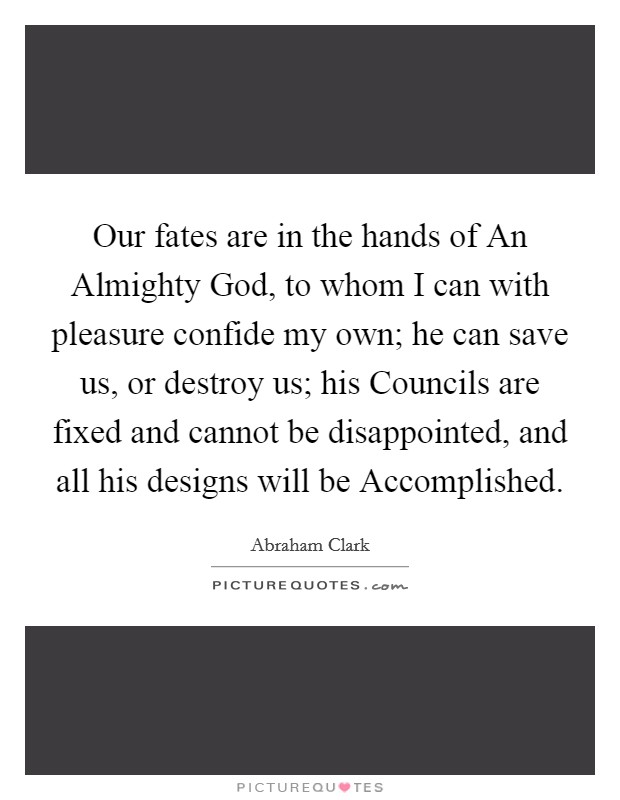 Our fates are in the hands of An Almighty God, to whom I can with pleasure confide my own; he can save us, or destroy us; his Councils are fixed and cannot be disappointed, and all his designs will be Accomplished Picture Quote #1