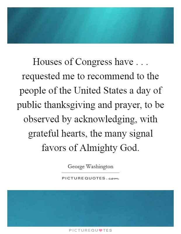 Houses of Congress have . . . requested me to recommend to the people of the United States a day of public thanksgiving and prayer, to be observed by acknowledging, with grateful hearts, the many signal favors of Almighty God Picture Quote #1