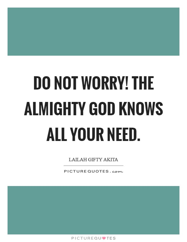 Do not worry! The Almighty God knows all your need Picture Quote #1