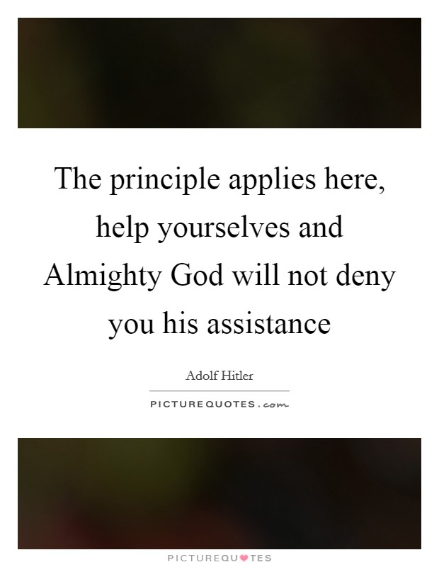 The principle applies here, help yourselves and Almighty God will not deny you his assistance Picture Quote #1