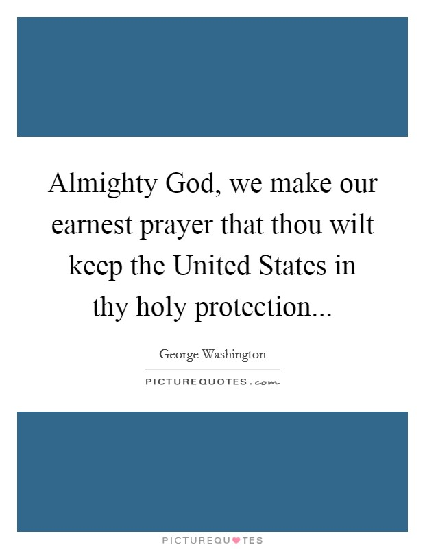 Almighty God, we make our earnest prayer that thou wilt keep the United States in thy holy protection Picture Quote #1