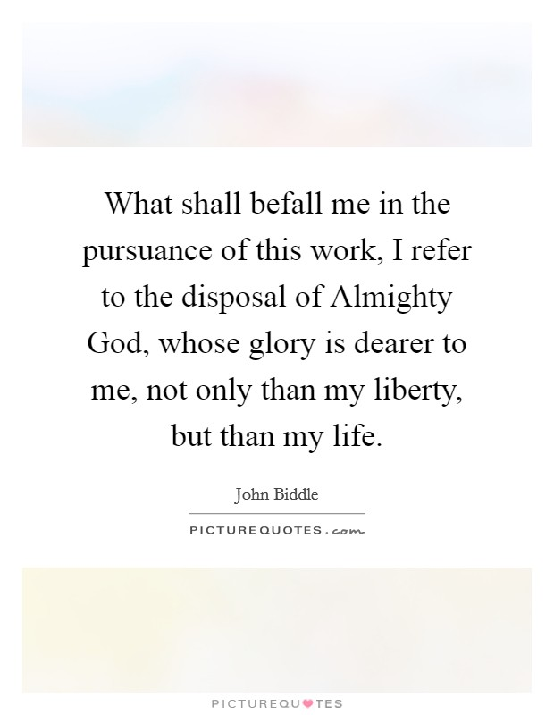 What shall befall me in the pursuance of this work, I refer to the disposal of Almighty God, whose glory is dearer to me, not only than my liberty, but than my life Picture Quote #1