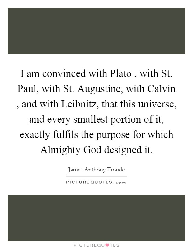I am convinced with Plato , with St. Paul, with St. Augustine, with Calvin , and with Leibnitz, that this universe, and every smallest portion of it, exactly fulfils the purpose for which Almighty God designed it Picture Quote #1