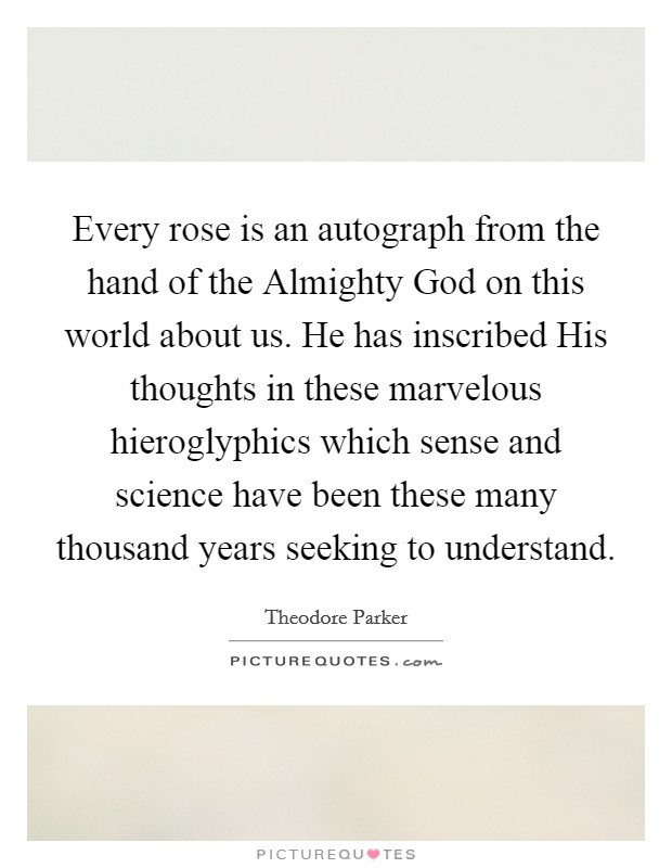 Every rose is an autograph from the hand of the Almighty God on this world about us. He has inscribed His thoughts in these marvelous hieroglyphics which sense and science have been these many thousand years seeking to understand Picture Quote #1