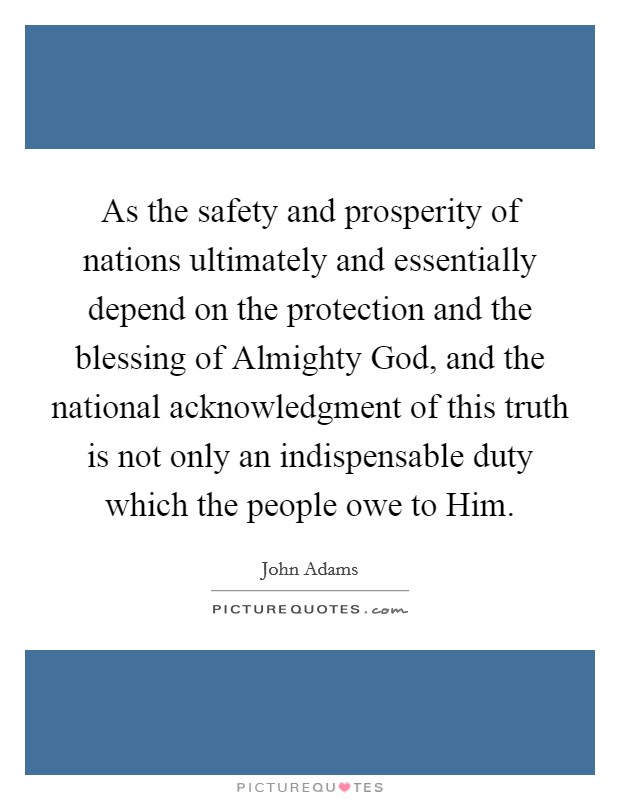 As the safety and prosperity of nations ultimately and essentially depend on the protection and the blessing of Almighty God, and the national acknowledgment of this truth is not only an indispensable duty which the people owe to Him Picture Quote #1