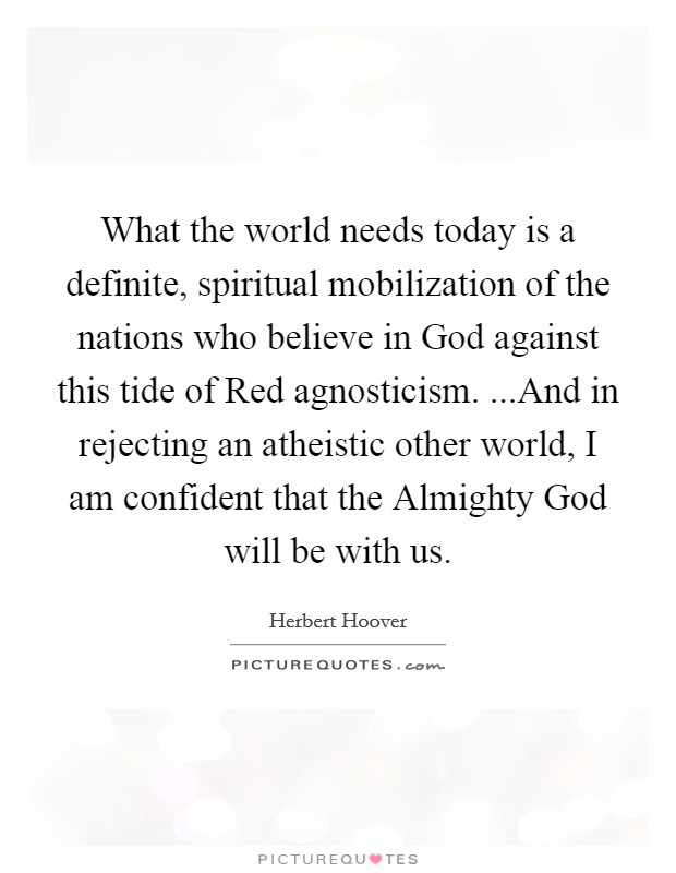 What the world needs today is a definite, spiritual mobilization of the nations who believe in God against this tide of Red agnosticism. ...And in rejecting an atheistic other world, I am confident that the Almighty God will be with us Picture Quote #1