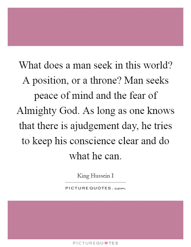 What does a man seek in this world? A position, or a throne? Man seeks peace of mind and the fear of Almighty God. As long as one knows that there is ajudgement day, he tries to keep his conscience clear and do what he can Picture Quote #1