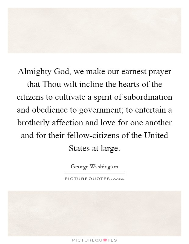 Almighty God, we make our earnest prayer that Thou wilt incline the hearts of the citizens to cultivate a spirit of subordination and obedience to government; to entertain a brotherly affection and love for one another and for their fellow-citizens of the United States at large Picture Quote #1