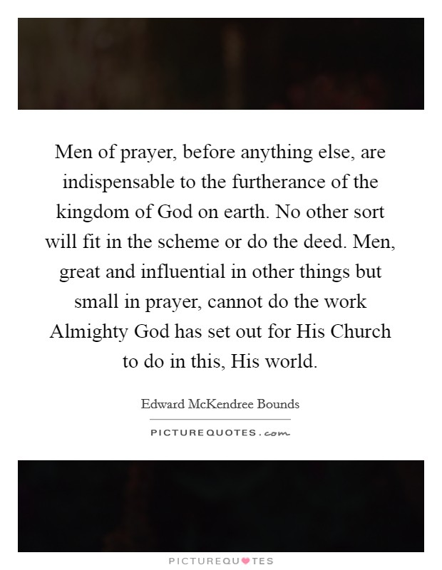 Men of prayer, before anything else, are indispensable to the furtherance of the kingdom of God on earth. No other sort will fit in the scheme or do the deed. Men, great and influential in other things but small in prayer, cannot do the work Almighty God has set out for His Church to do in this, His world Picture Quote #1