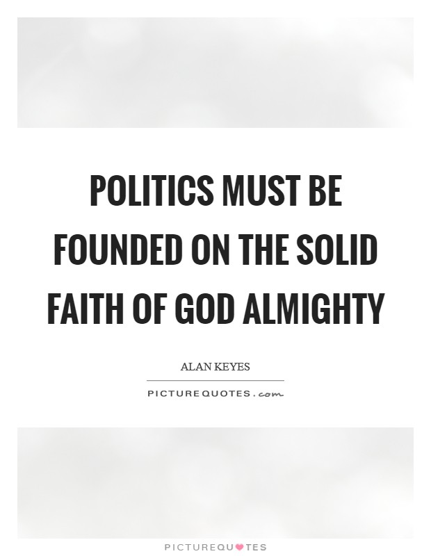 Politics must be founded on the solid faith of God almighty Picture Quote #1