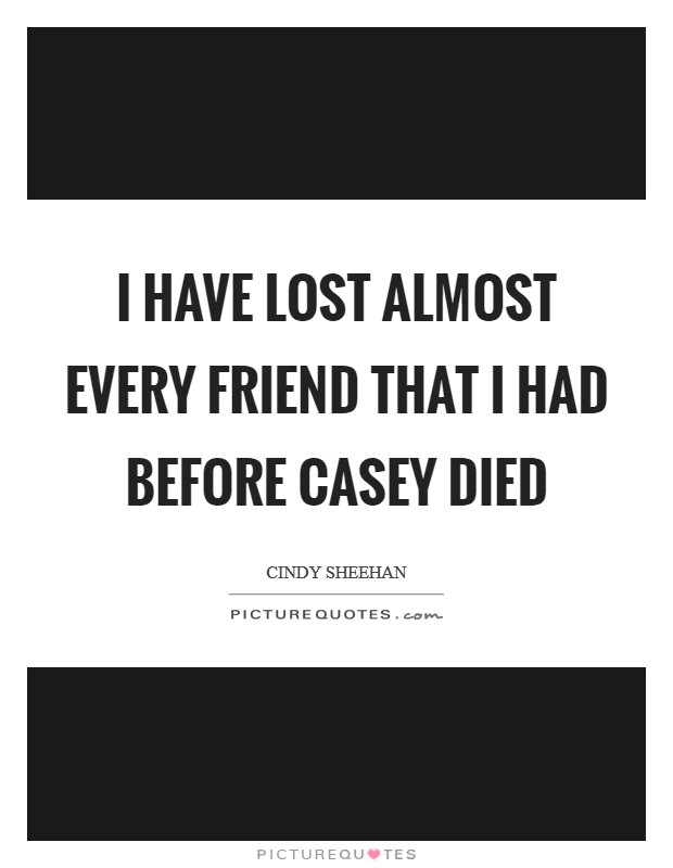 I have lost almost every friend that I had before Casey died Picture Quote #1