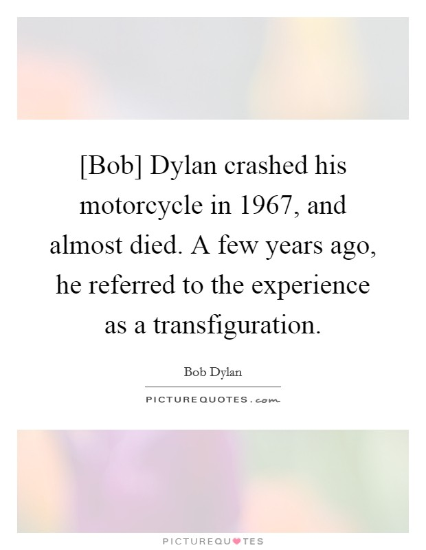 [Bob] Dylan crashed his motorcycle in 1967, and almost died. A few years ago, he referred to the experience as a transfiguration Picture Quote #1