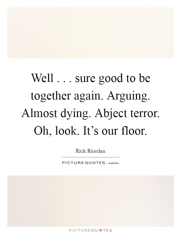 Well . . . sure good to be together again. Arguing. Almost dying. Abject terror. Oh, look. It's our floor Picture Quote #1