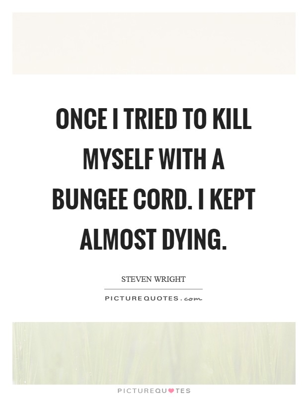 Once I tried to kill myself with a bungee cord. I kept almost dying Picture Quote #1