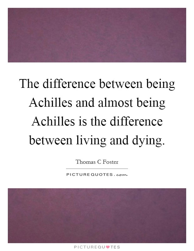 The difference between being Achilles and almost being Achilles is the difference between living and dying Picture Quote #1
