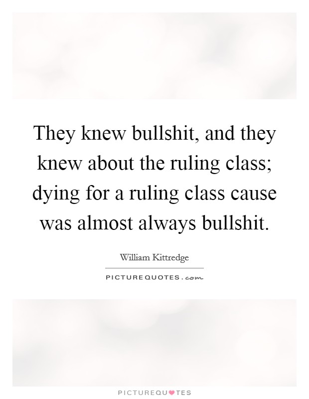 They knew bullshit, and they knew about the ruling class; dying for a ruling class cause was almost always bullshit Picture Quote #1