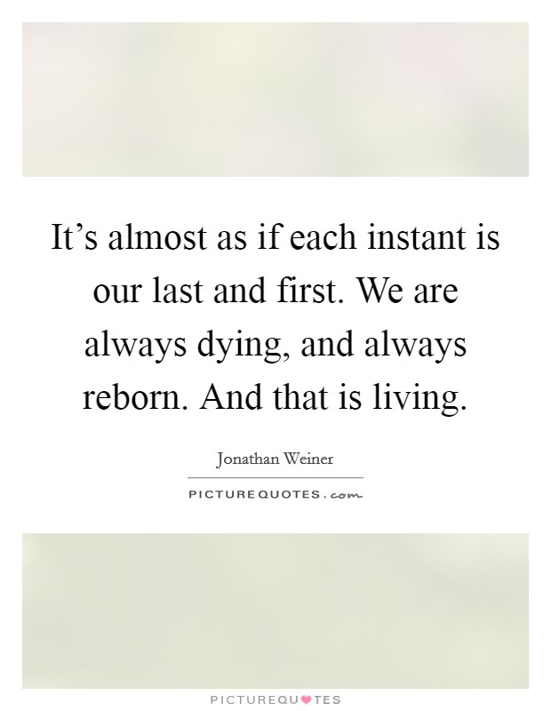 It's almost as if each instant is our last and first. We are always dying, and always reborn. And that is living Picture Quote #1