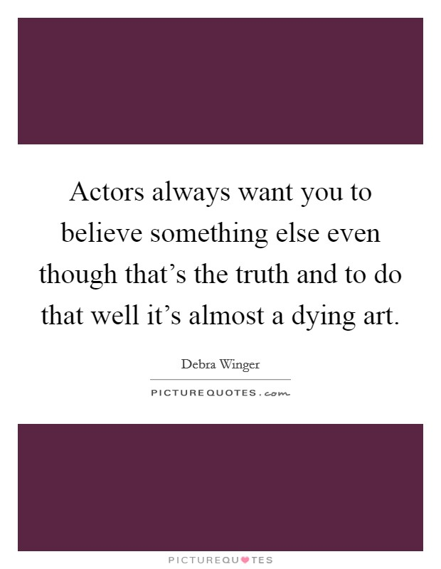Actors always want you to believe something else even though that's the truth and to do that well it's almost a dying art Picture Quote #1