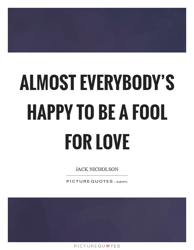 Almost everybody's happy to be a fool for love Picture Quote #1