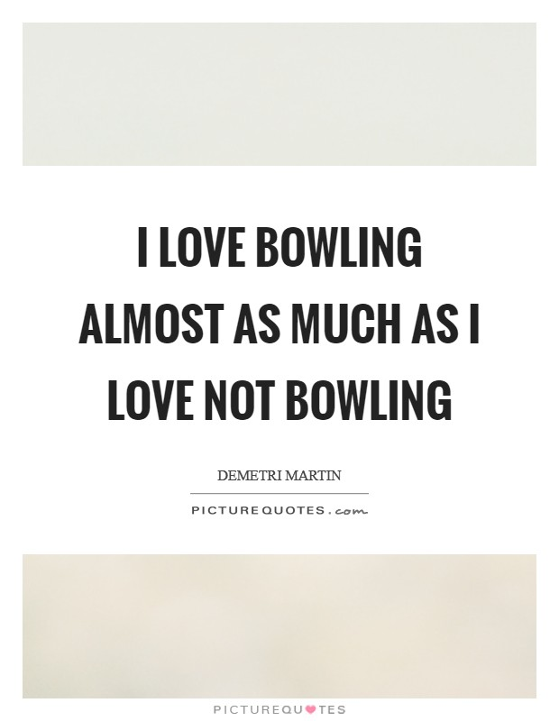 I love bowling almost as much as I love not bowling Picture Quote #1