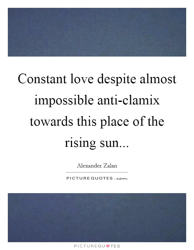 Constant love despite almost impossible anti-clamix towards this place of the rising sun Picture Quote #1