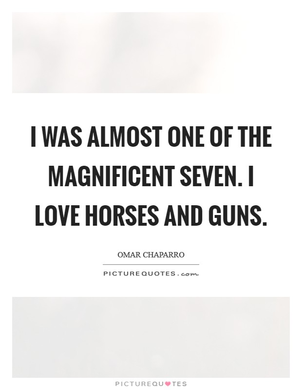 I was almost one of The Magnificent Seven. I love horses and guns Picture Quote #1